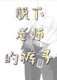 脱下老师的裤子(师生H)